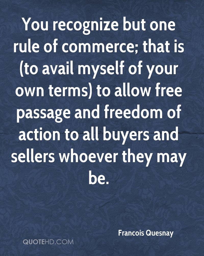 You recognize but one rule of commerce; that is (to avail myself of your own terms) to allow free passage and freedom of action to all buyers and sellers whoever they may be.