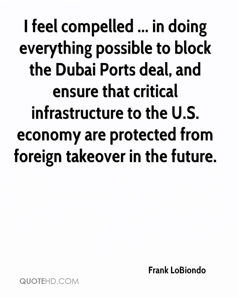 I feel compelled ... in doing everything possible to block the Dubai Ports deal, and ensure that critical infrastructure to the U.S. economy are protected from foreign takeover in the future.