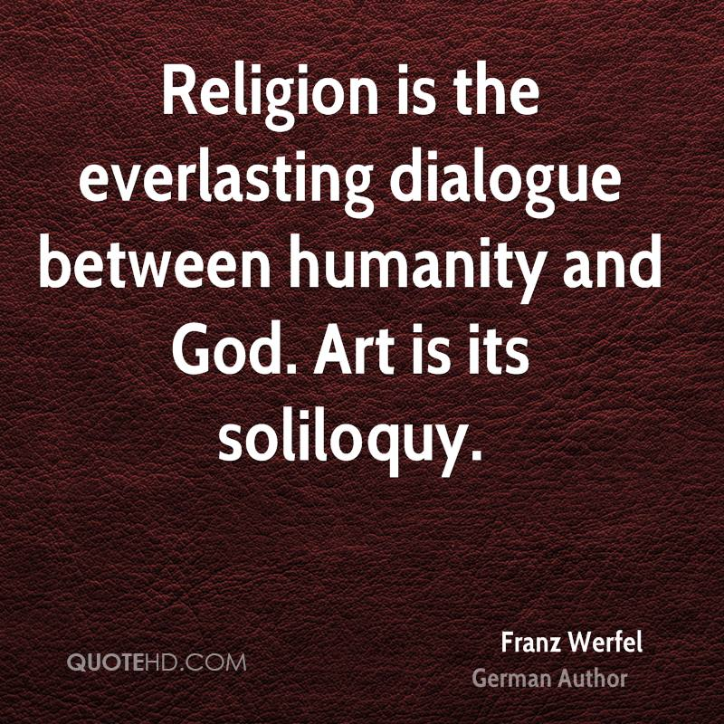 Religion is the everlasting dialogue between humanity and God. Art is its soliloquy.