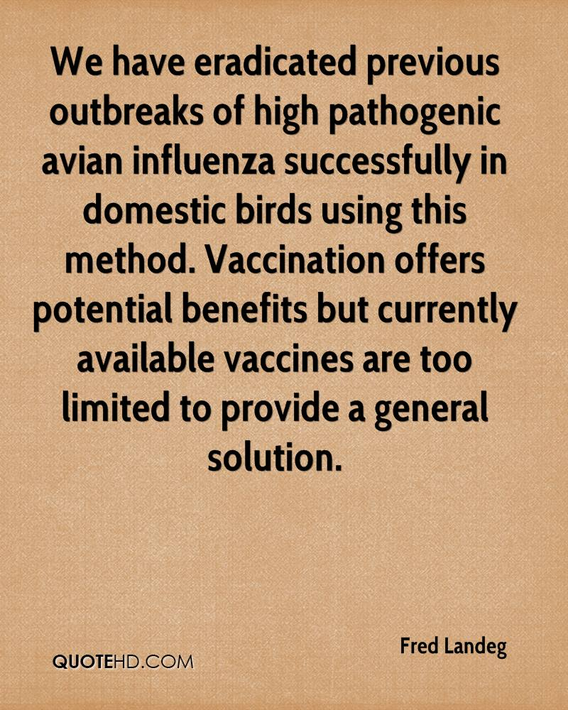 We have eradicated previous outbreaks of high pathogenic avian influenza successfully in domestic birds using this method. Vaccination offers potential benefits but currently available vaccines are too limited to provide a general solution.
