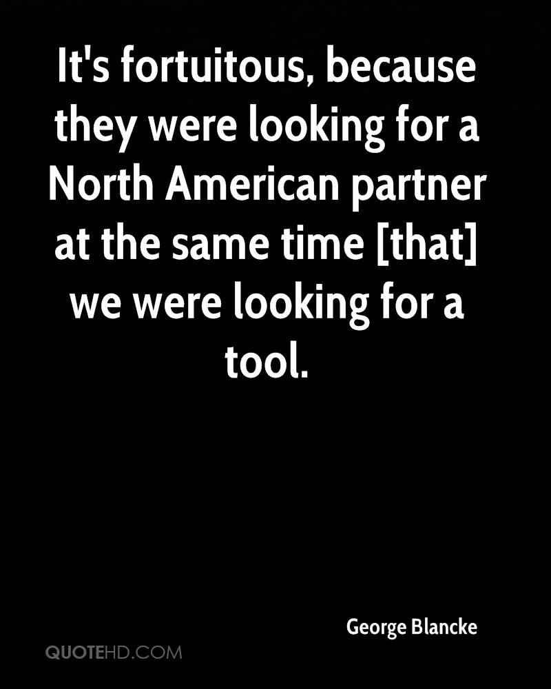 It's fortuitous, because they were looking for a North American partner at the same time [that] we were looking for a tool.