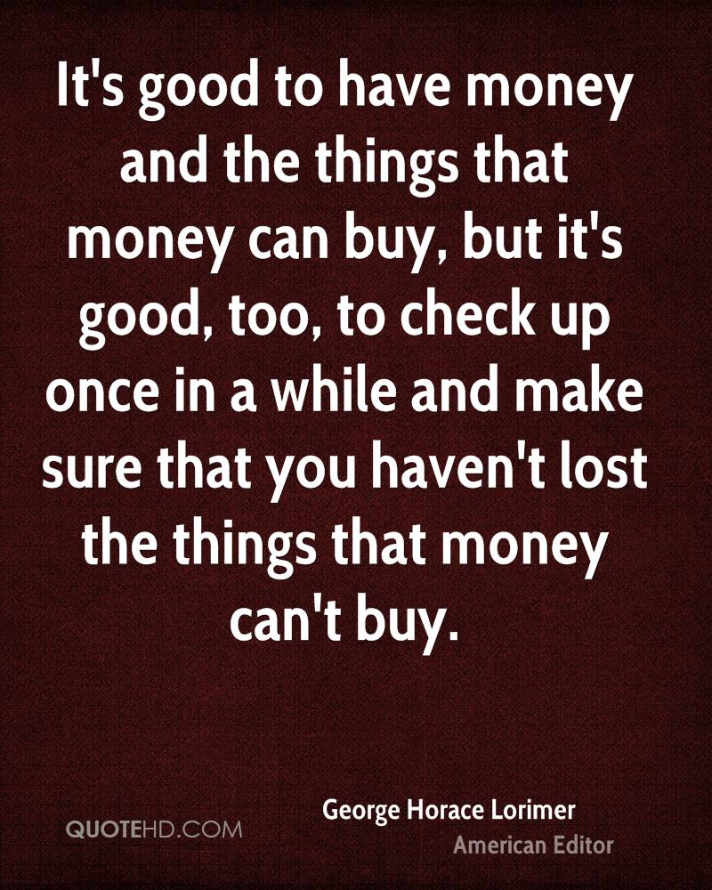 It's good to have money and the things that money can buy, but it's good, too, to check up once in a while and make sure that you haven't lost the things that money can't buy.