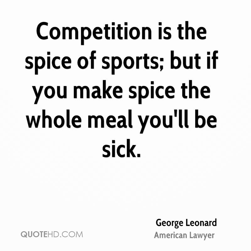 Competition is the spice of sports; but if you make spice the whole meal you'll be sick.