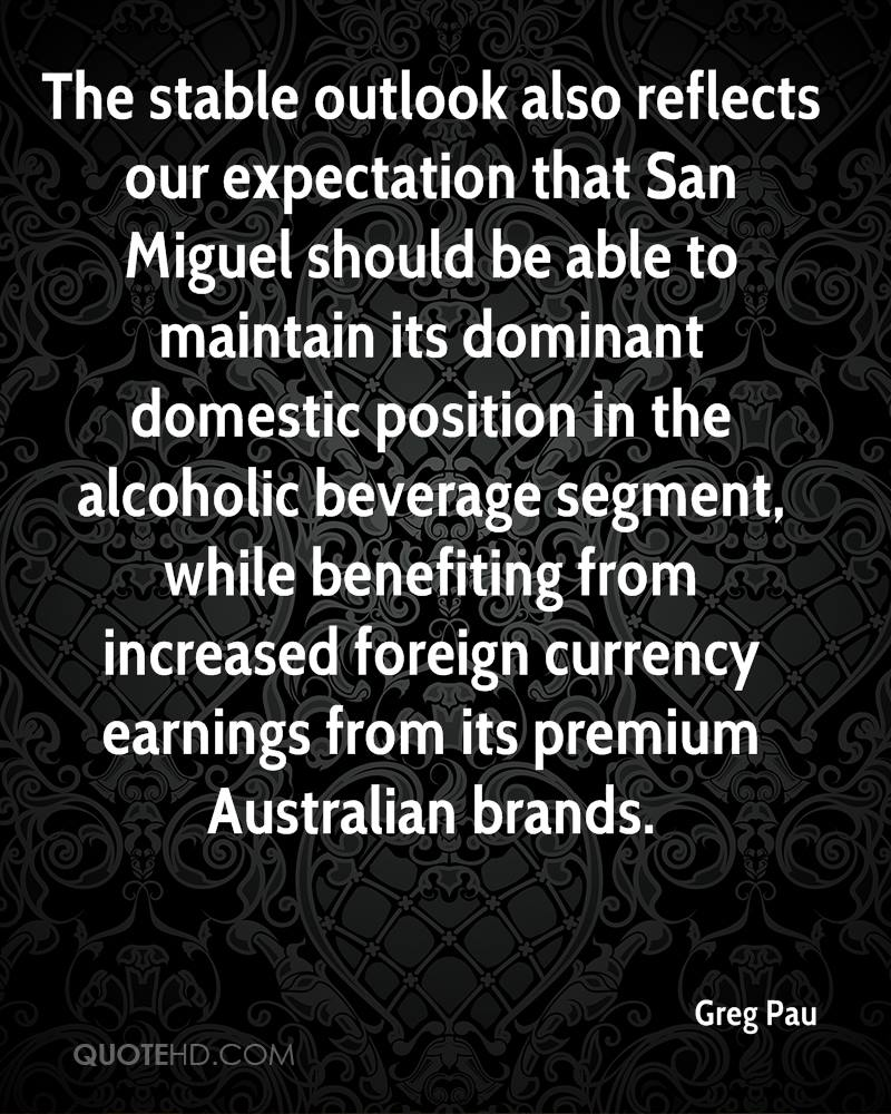 The stable outlook also reflects our expectation that San Miguel should be able to maintain its dominant domestic position in the alcoholic beverage segment, while benefiting from increased foreign currency earnings from its premium Australian brands.