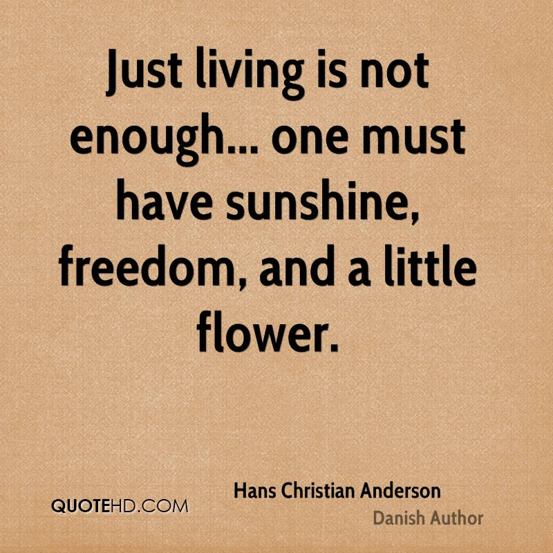 Just living is not enough... one must have sunshine, freedom, and a little flower.