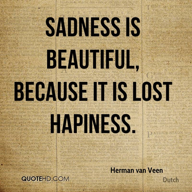 Sadness is beautiful, because it is lost hapiness.