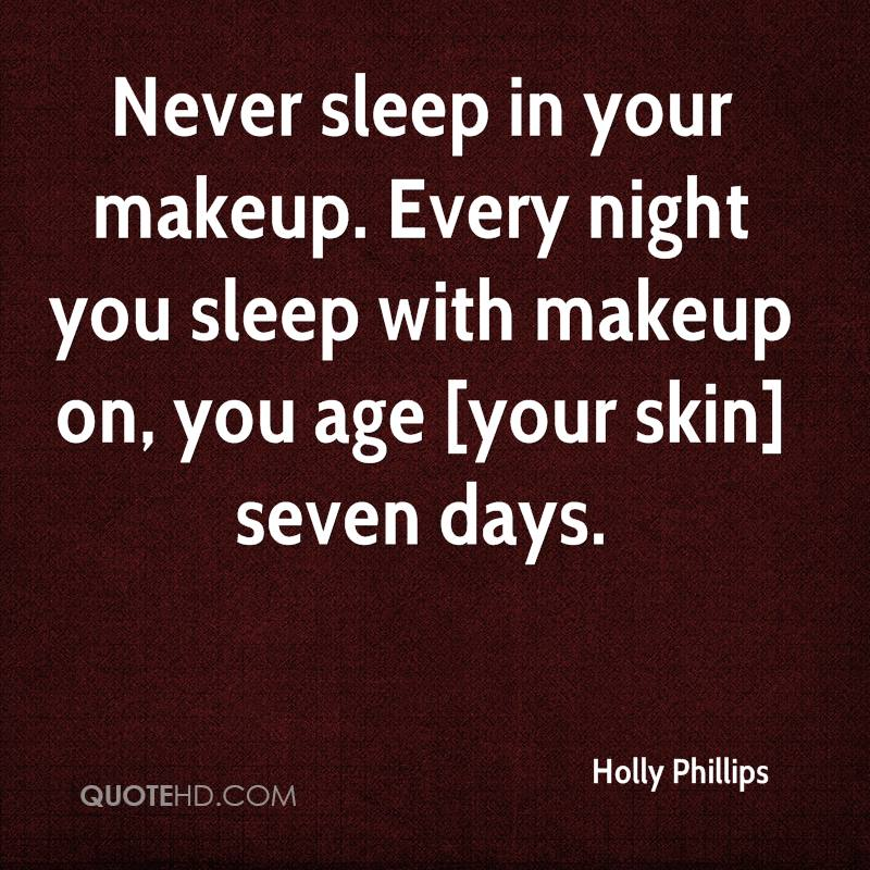 Never sleep in your makeup. Every night you sleep with makeup on, you age