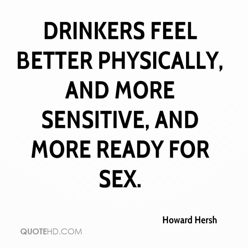 Drinkers feel better physically, and more sensitive, and more ready for sex.