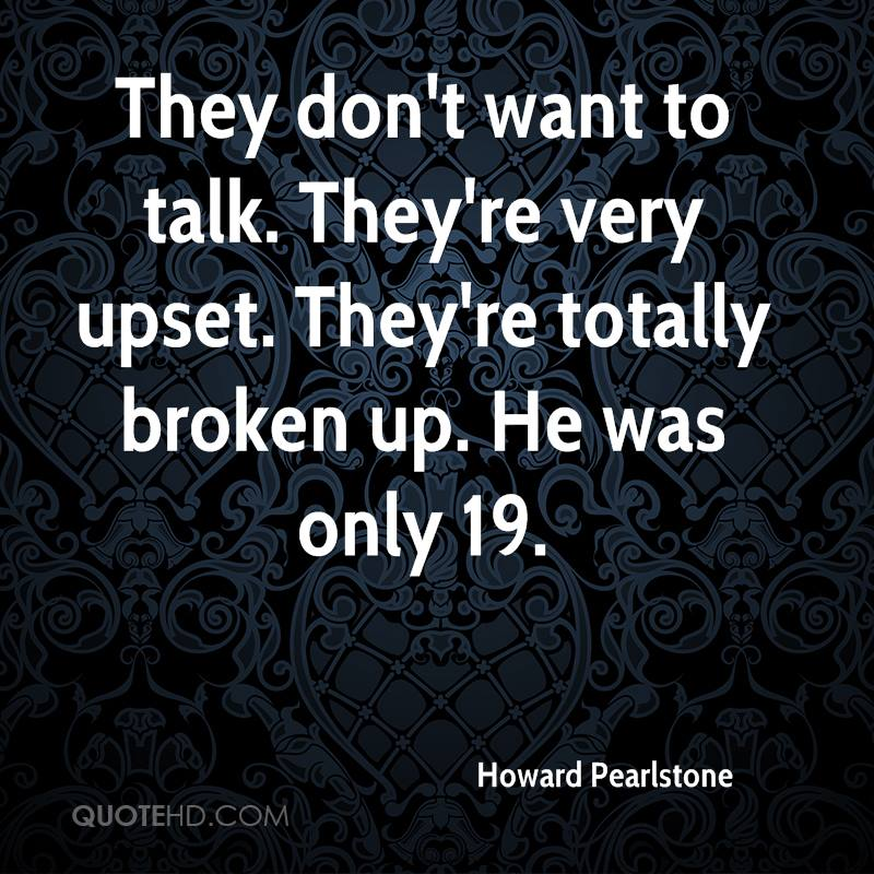 They don't want to talk. They're very upset. They're totally broken up. He was only 19.