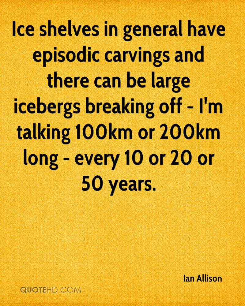 Ice shelves in general have episodic carvings and there can be large icebergs breaking off - I'm talking 100km or 200km long - every 10 or 20 or 50 years.