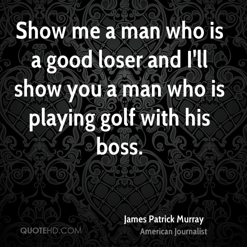 Show me a man who is a good loser and I'll show you a man who is playing golf with his boss.