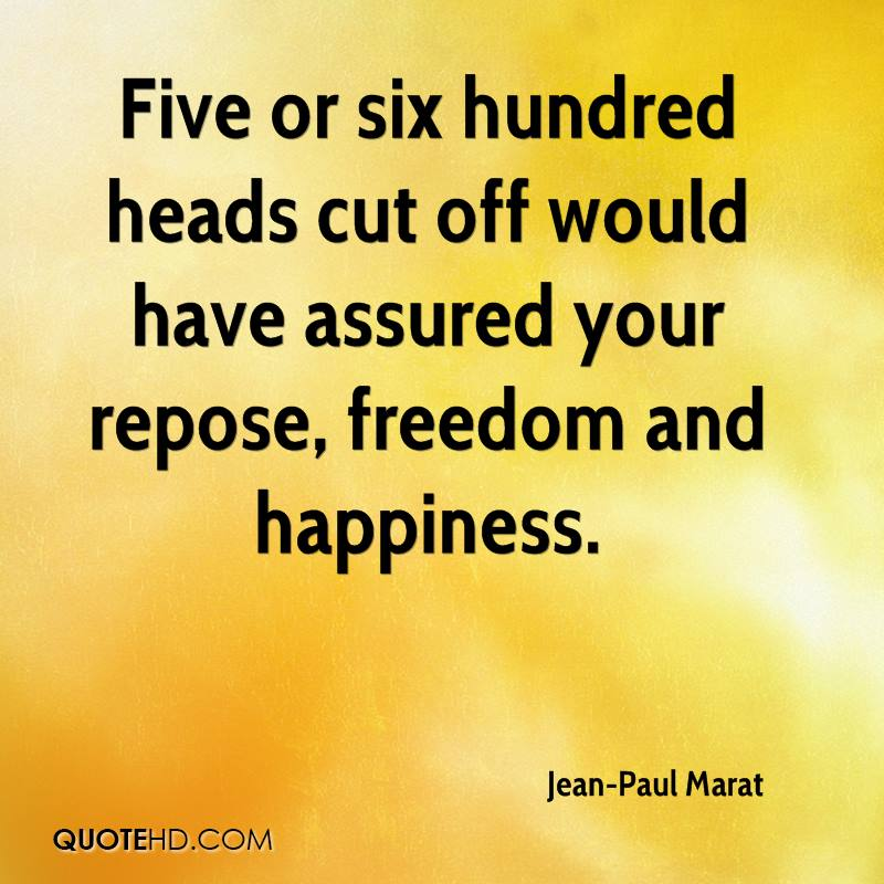 Five or six hundred heads cut off would have assured your repose, freedom and happiness.