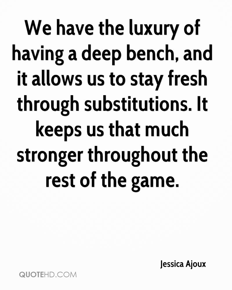 We have the luxury of having a deep bench, and it allows us to stay fresh through substitutions. It keeps us that much stronger throughout the rest of the game.