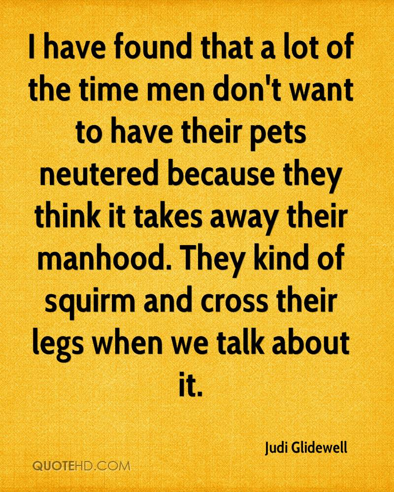 I have found that a lot of the time men don't want to have their pets neutered because they think it takes away their manhood. They kind of squirm and cross their legs when we talk about it.