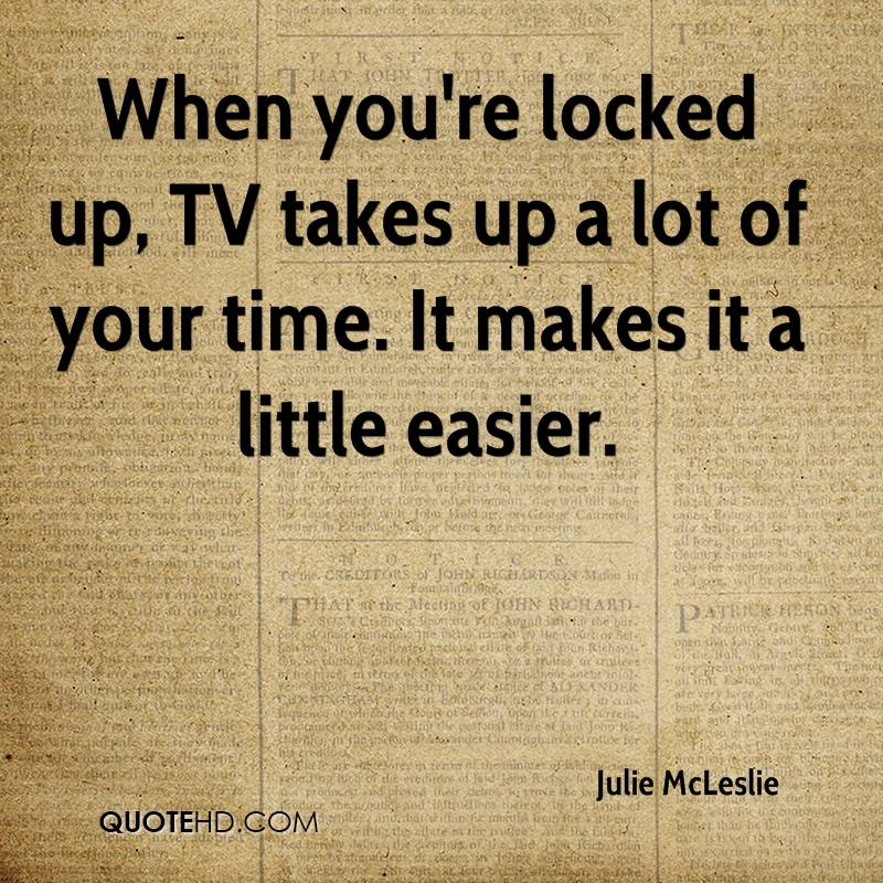 When you're locked up, TV takes up a lot of your time. It makes it a little easier.