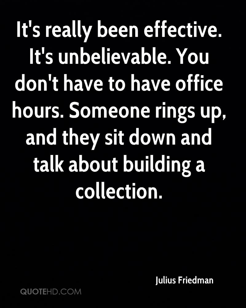 It's really been effective. It's unbelievable. You don't have to have office hours. Someone rings up, and they sit down and talk about building a collection.