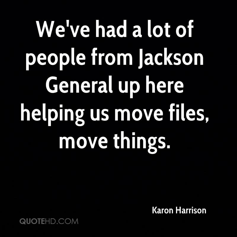 We've had a lot of people from Jackson General up here helping us move files, move things.
