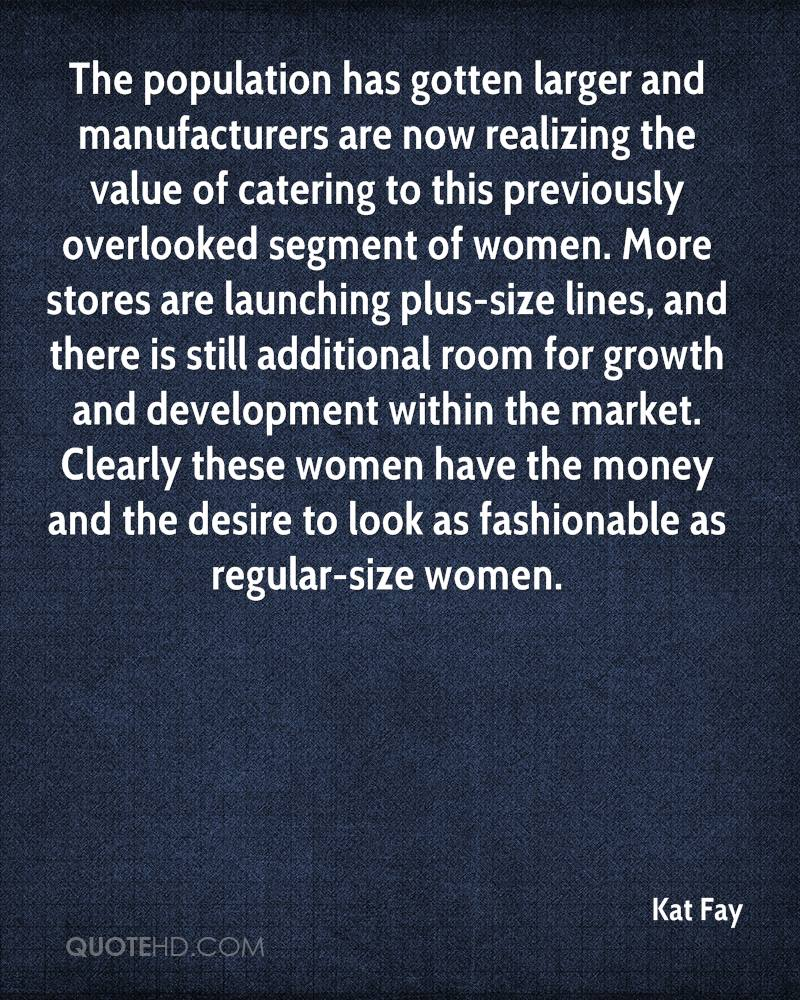 The population has gotten larger and manufacturers are now realizing the value of catering to this previously overlooked segment of women. More stores are launching plus-size lines, and there is still additional room for growth and development within the market. Clearly these women have the money and the desire to look as fashionable as regular-size women.