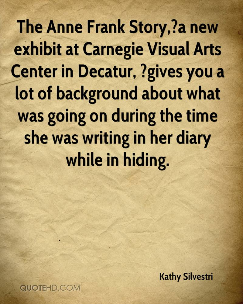 The Anne Frank Story,?a new exhibit at Carnegie Visual Arts Center in Decatur, ?gives you a lot of background about what was going on during the time she was writing in her diary while in hiding.