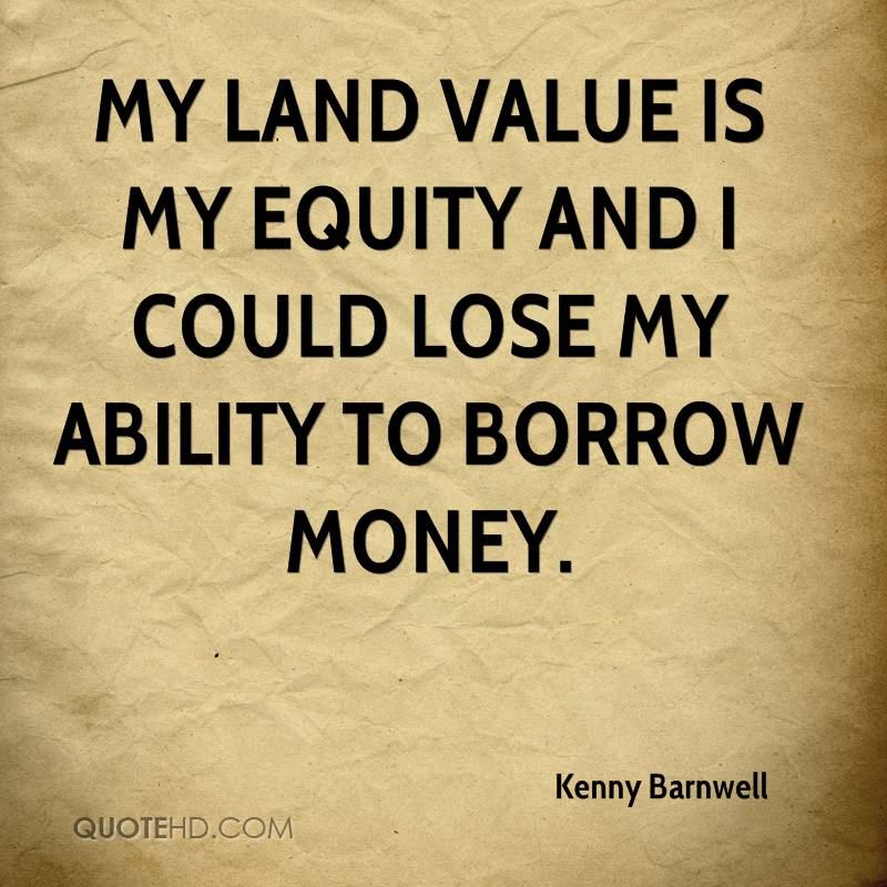 My land value is my equity and I could lose my ability to borrow money.