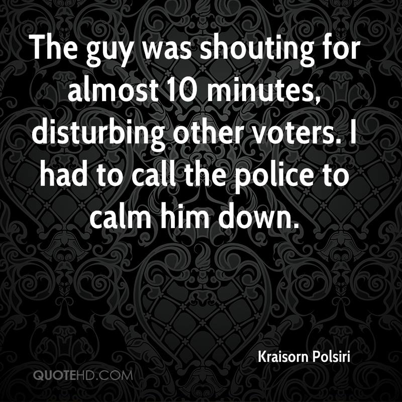 The guy was shouting for almost 10 minutes, disturbing other voters. I had to call the police to calm him down.