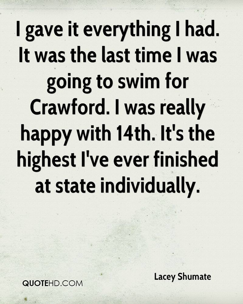 I gave it everything I had. It was the last time I was going to swim for Crawford. I was really happy with 14th. It's the highest I've ever finished at state individually.