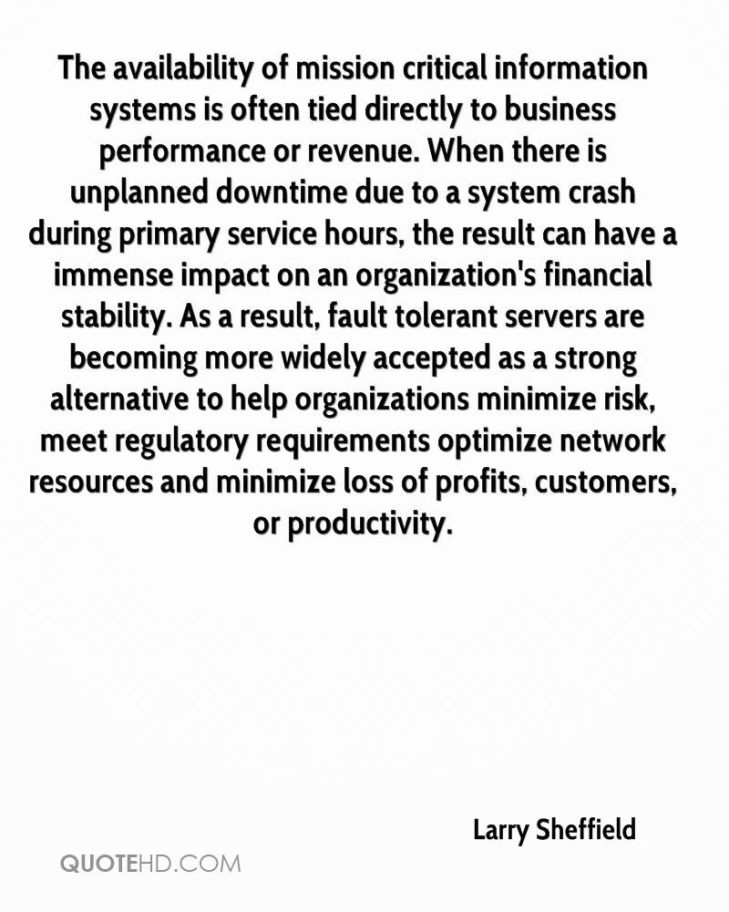 The availability of mission critical information systems is often tied directly to business performance or revenue. When there is unplanned downtime due to a system crash during primary service hours, the result can have a immense impact on an organization's financial stability. As a result, fault tolerant servers are becoming more widely accepted as a strong alternative to help organizations minimize risk, meet regulatory requirements optimize network resources and minimize loss of profits, customers, or productivity.