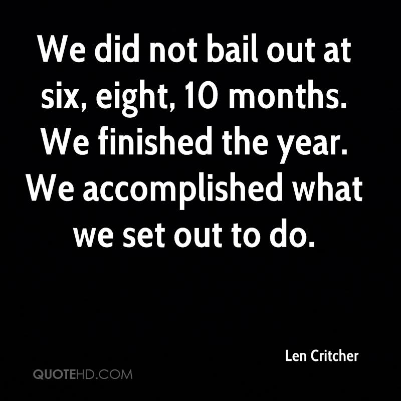 We did not bail out at six, eight, 10 months. We finished the year. We accomplished what we set out to do.