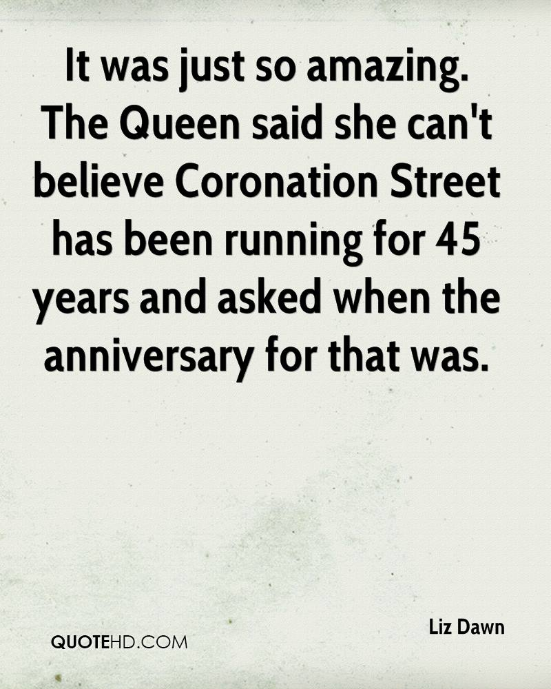 It was just so amazing. The Queen said she can't believe Coronation Street has been running for 45 years and asked when the anniversary for that was.