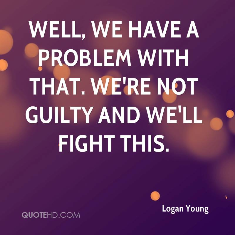 Well, we have a problem with that. We're not guilty and we'll fight this.