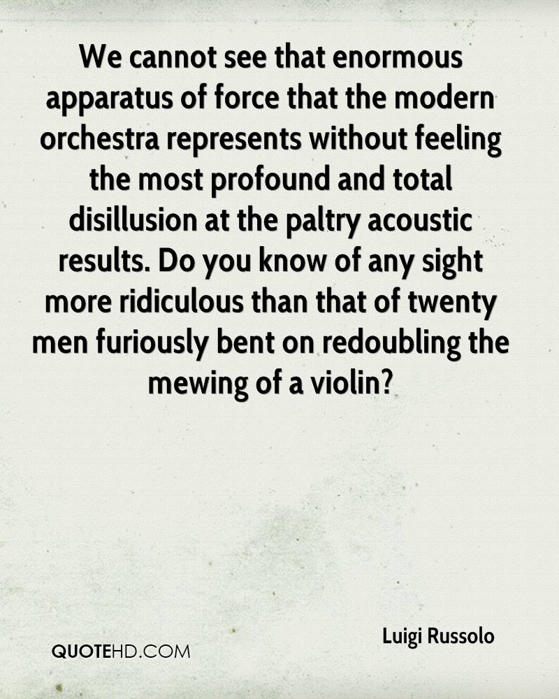 We cannot see that enormous apparatus of force that the modern orchestra represents without feeling the most profound and total disillusion at the paltry acoustic results. Do you know of any sight more ridiculous than that of twenty men furiously bent on redoubling the mewing of a violin?