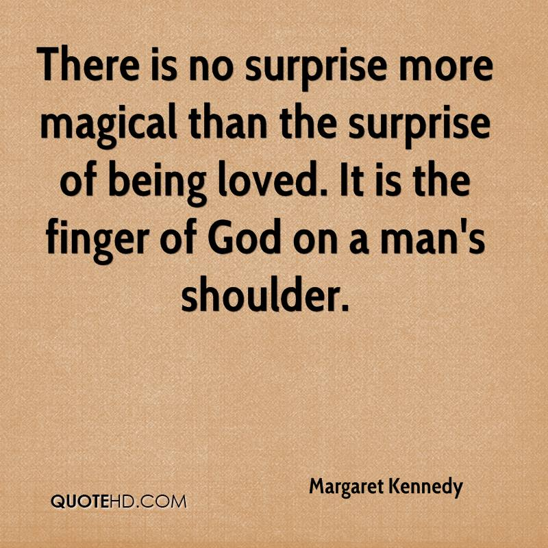 There is no surprise more magical than the surprise of being loved. It is the finger of God on a man's shoulder.
