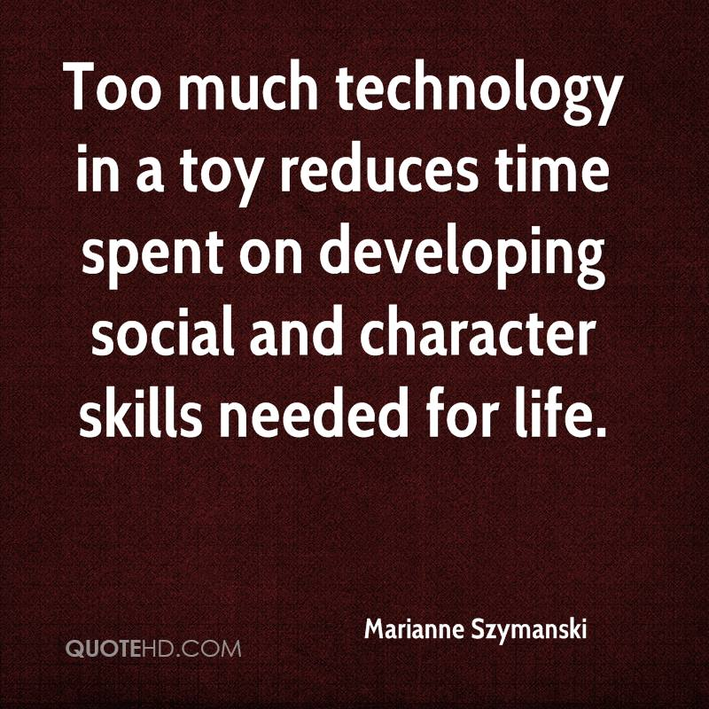 Too much technology in a toy reduces time spent on developing social and character skills needed for life.