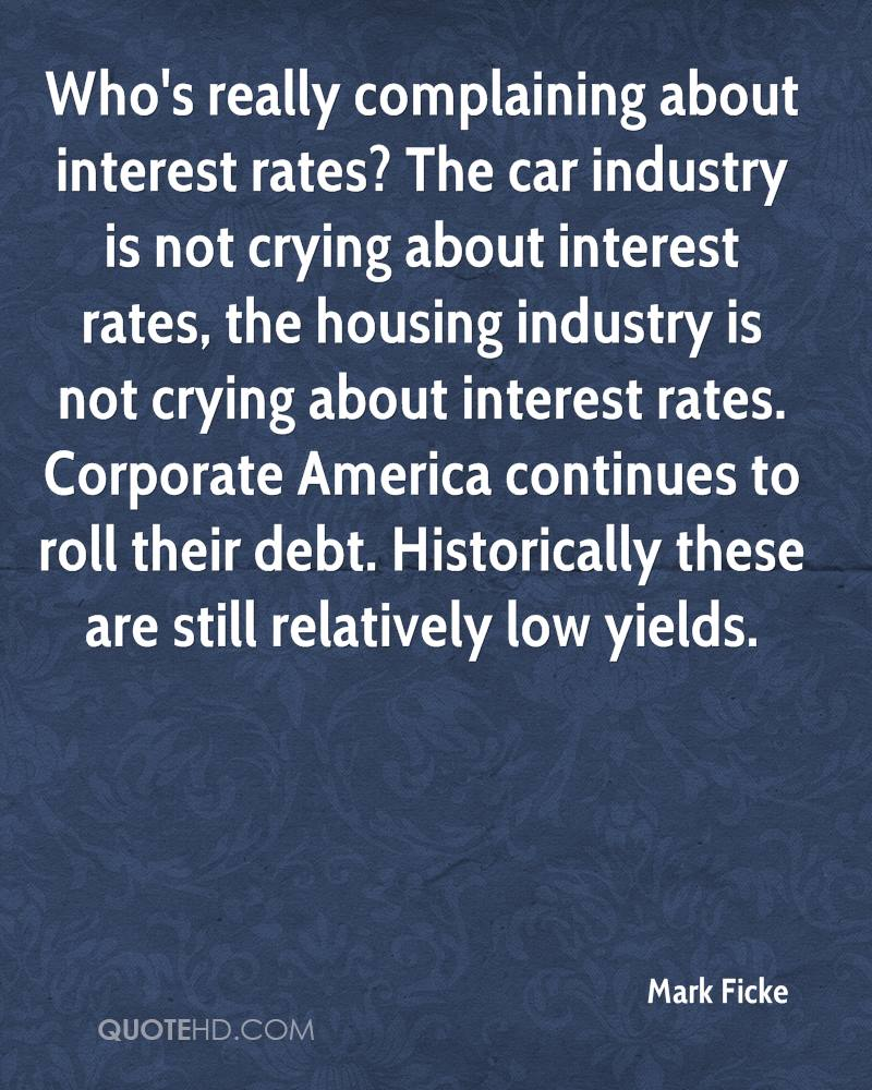 Who's really complaining about interest rates? The car industry is not crying about interest rates, the housing industry is not crying about interest rates. Corporate America continues to roll their debt. Historically these are still relatively low yields.