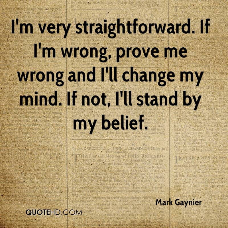 I'm very straightforward. If I'm wrong, prove me wrong and I'll change my mind. If not, I'll stand by my belief.