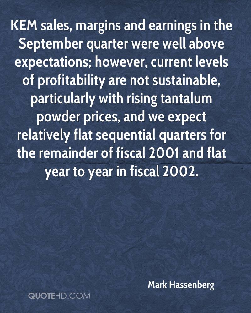 KEM sales, margins and earnings in the September quarter were well above expectations; however, current levels of profitability are not sustainable, particularly with rising tantalum powder prices, and we expect relatively flat sequential quarters for the remainder of fiscal 2001 and flat year to year in fiscal 2002.