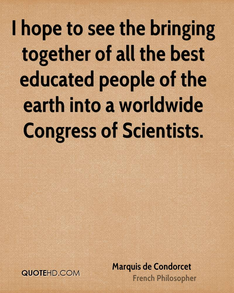 I hope to see the bringing together of all the best educated people of the earth into a worldwide Congress of Scientists.