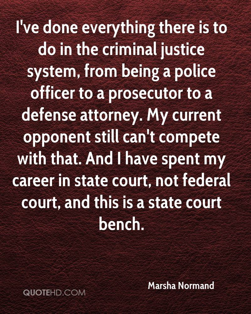 I've done everything there is to do in the criminal justice system, from being a police officer to a prosecutor to a defense attorney. My current opponent still can't compete with that. And I have spent my career in state court, not federal court, and this is a state court bench.