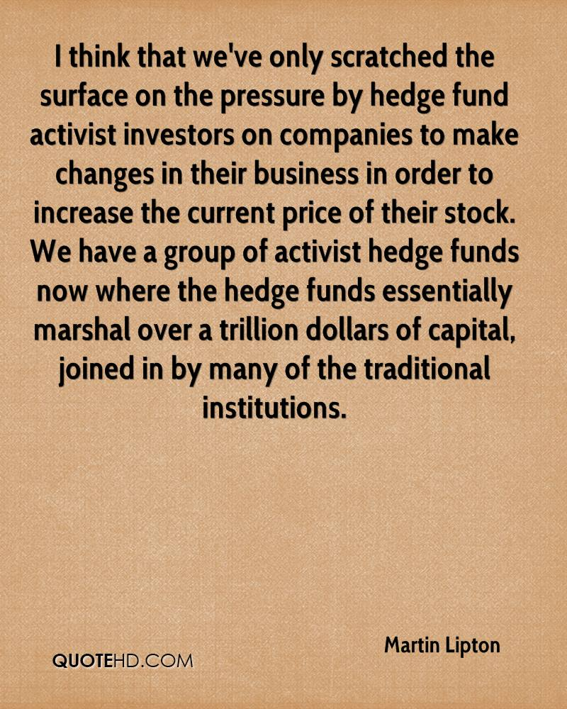 I think that we've only scratched the surface on the pressure by hedge fund activist investors on companies to make changes in their business in order to increase the current price of their stock. We have a group of activist hedge funds now where the hedge funds essentially marshal over a trillion dollars of capital, joined in by many of the traditional institutions.