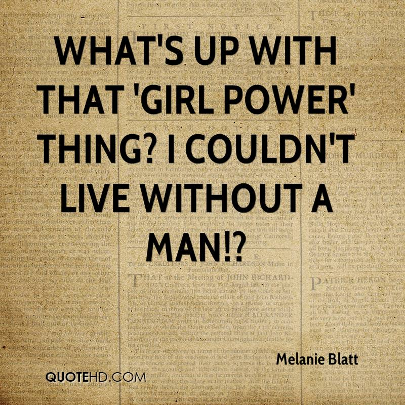 What's up with that 'Girl Power' thing? I couldn't live without a man!?