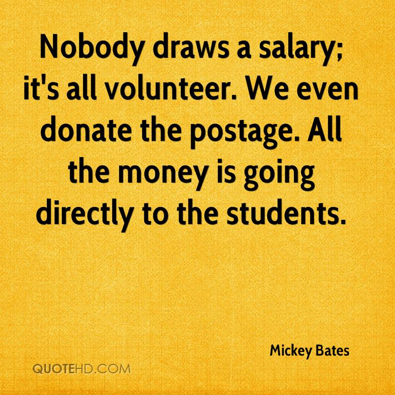 Nobody draws a salary; it's all volunteer. We even donate the postage. All the money is going directly to the students.
