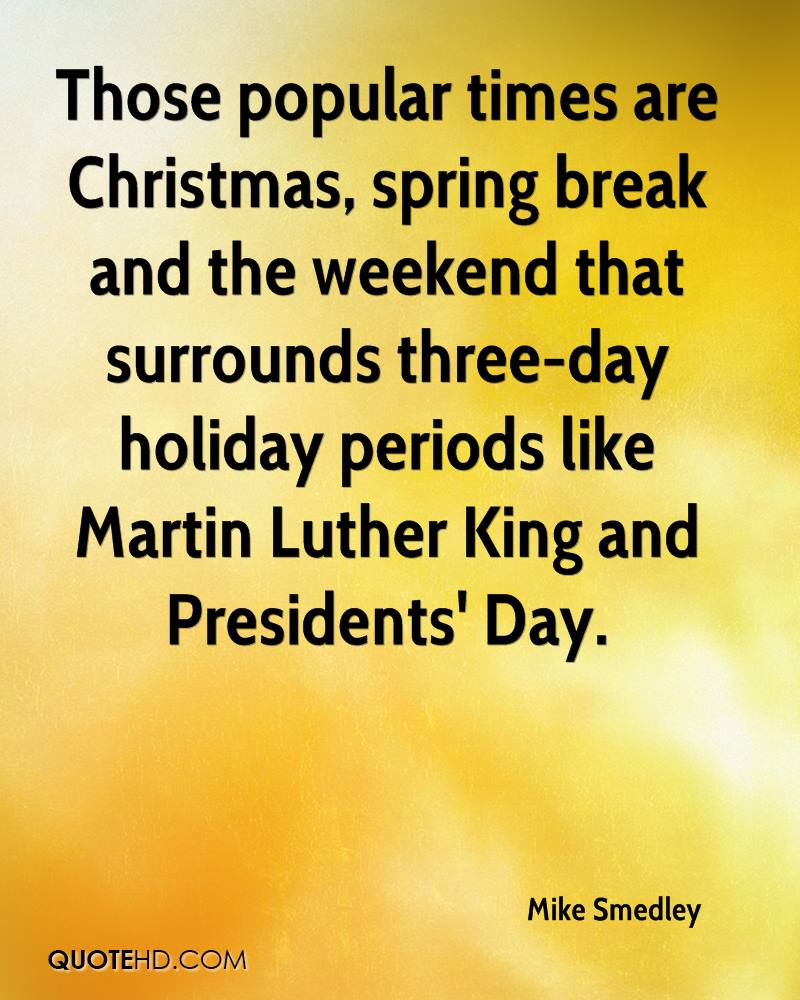 Those popular times are Christmas, spring break and the weekend that surrounds three-day holiday periods like Martin Luther King and Presidents' Day.