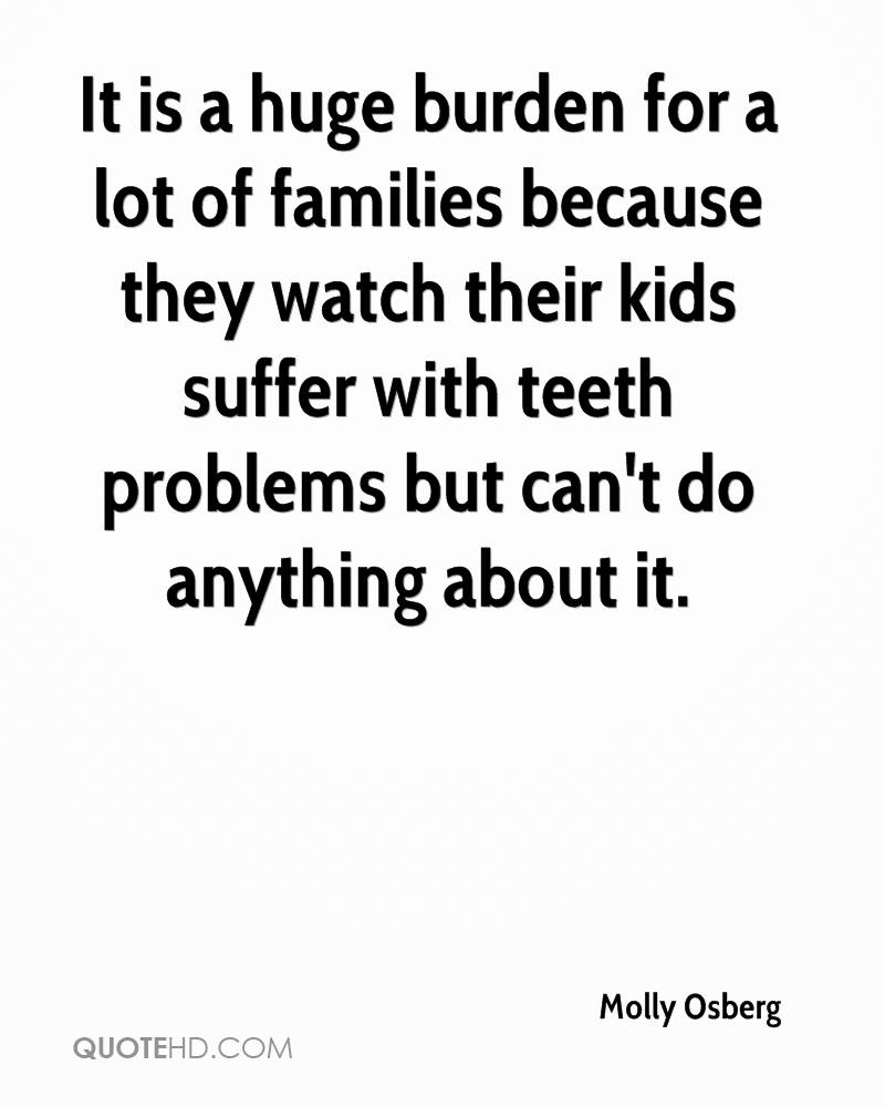 It is a huge burden for a lot of families because they watch their kids suffer with teeth problems but can't do anything about it.