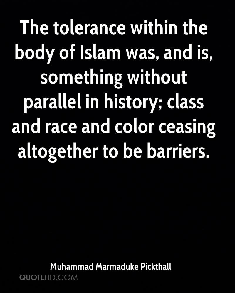 The tolerance within the body of Islam was, and is, something without parallel in history; class and race and color ceasing altogether to be barriers.