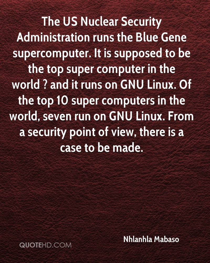 The US Nuclear Security Administration runs the Blue Gene supercomputer. It is supposed to be the top super computer in the world ? and it runs on GNU Linux. Of the top 10 super computers in the world, seven run on GNU Linux. From a security point of view, there is a case to be made.