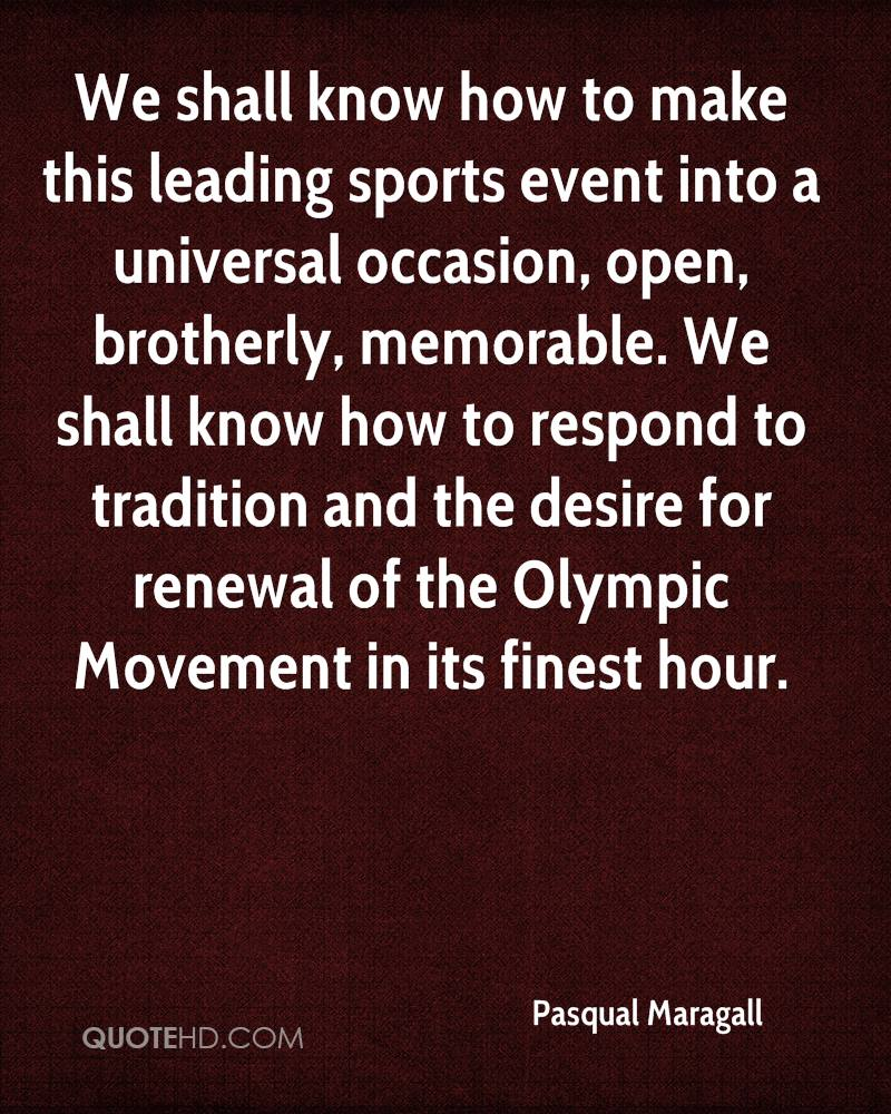 We shall know how to make this leading sports event into a universal occasion, open, brotherly, memorable. We shall know how to respond to tradition and the desire for renewal of the Olympic Movement in its finest hour.
