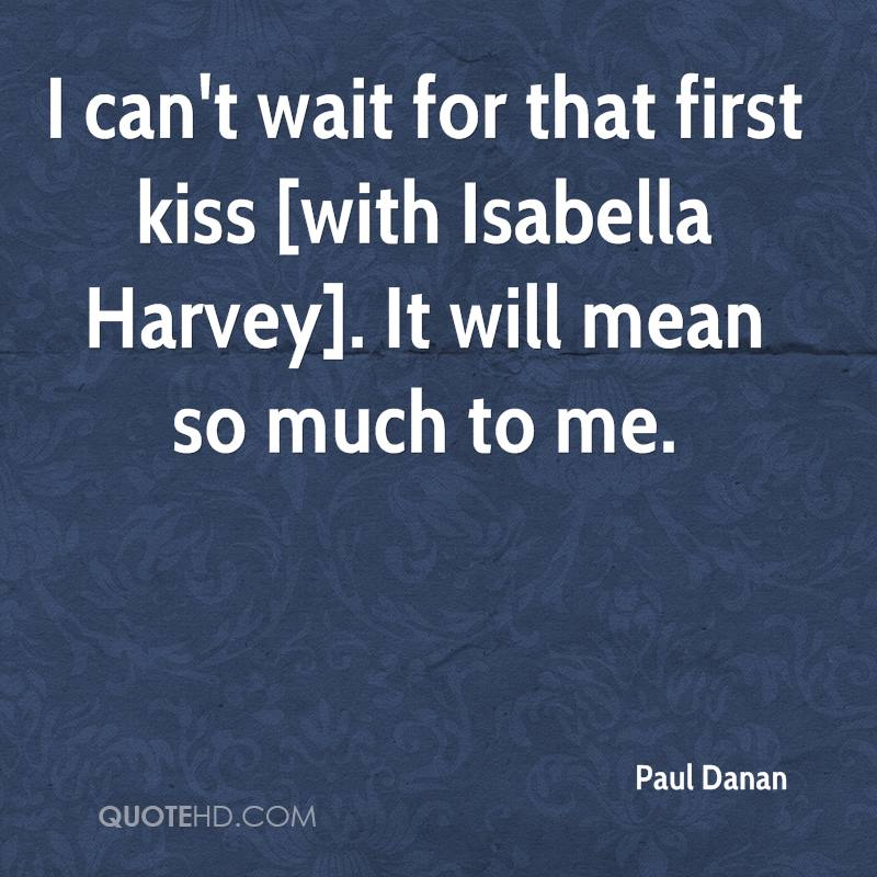 I can't wait for that first kiss [with Isabella Harvey]. It will mean so much to me.