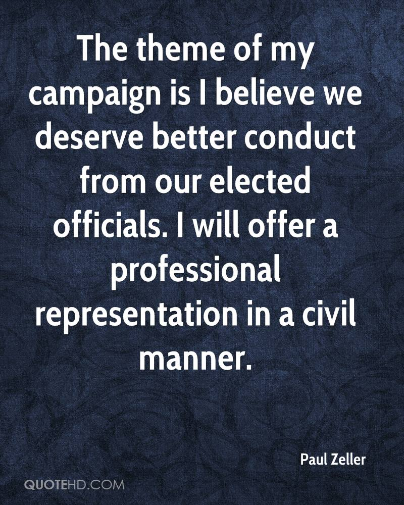 The theme of my campaign is I believe we deserve better conduct from our elected officials. I will offer a professional representation in a civil manner.