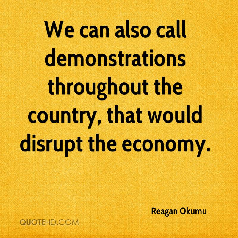 We can also call demonstrations throughout the country, that would disrupt the economy.