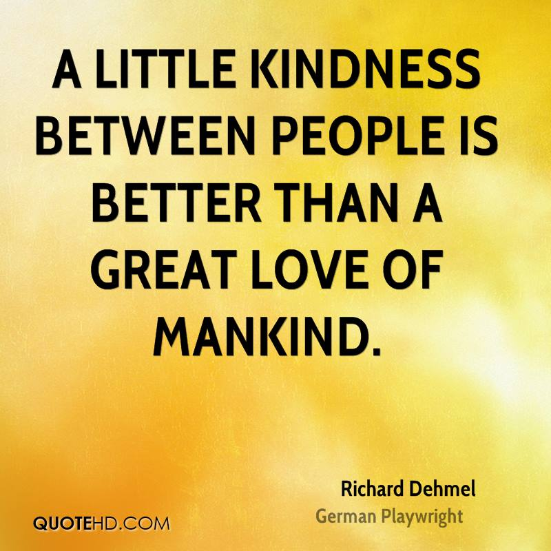 A little kindness between people is better than a great love of mankind.